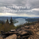 Is 2019 the Year to Heal Your Ancestors?