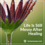 Life Is Still Messy After Healing